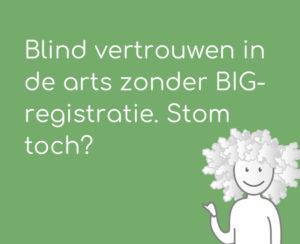 Blind vertrouwen in de arts zonder BIG-registratie. Stom toch?